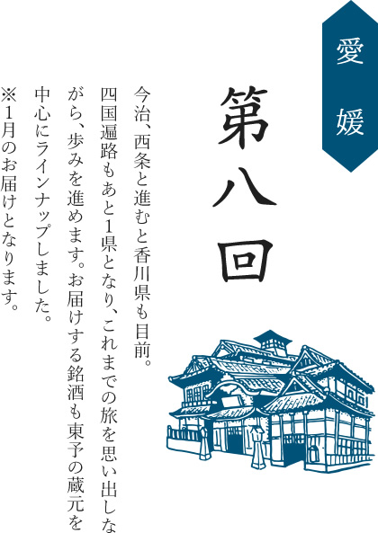 第八回/愛媛/今治、西条と進むと香川県も目前。四国遍路もあと1県となり、これまでの旅を思い出しながら、歩みを進めます。お届けする銘酒も東予の蔵元を中心にラインナップしました。※1月のお届けとなります。