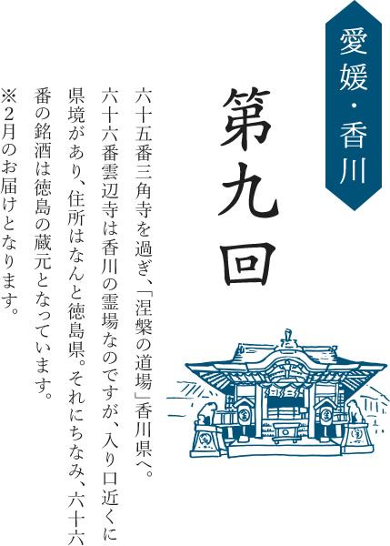 第九回/愛媛・香川/六十五番三角寺を過ぎ、「涅槃の道場」香川県へ。六十六番雲辺寺は香川の霊場なのですが、入り口近くに県境があり、住所はなんと徳島県。それにちなみ、六十六番の銘酒は徳島の蔵元となっています。※2月のお届けとなります。