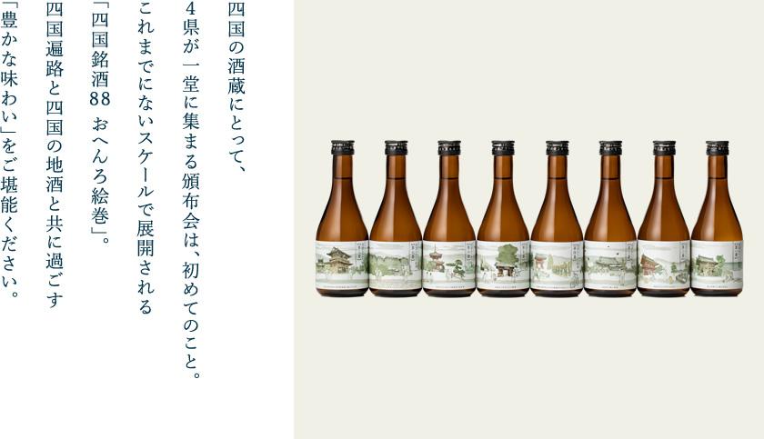 四国の酒蔵にとって、4県が一堂に集まる頒布会は、初めてのこと。 これまでにないスケールで展開される「四国銘酒88 おへんろ絵巻」。四国遍路と四国の地酒と共に過ごす「豊かな味わい」をご堪能ください。
